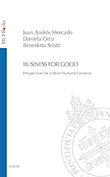Business for Good: Perspectives for a More Humane Economy di [Mercado, Juan Andrés, Ortiz, Daniela, Scotti, Benedetta]