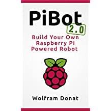 PiBot: Build Your Own Raspberry Pi Powered Robot 2.0 - Revised and Updated