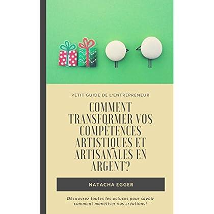 Petit Guide de l'Entrepreneur - COMMENT TRANSFORMER VOS COMPETENCES ARTISTIQUES ET ARTISANALES EN ARGENT?: Découvrez toutes les astuces pour savoir comment monétiser vos créations!