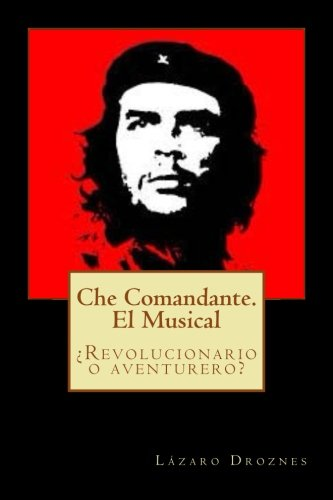 Che Comandante. El Musical: ¿Revolucionario o aventurero?