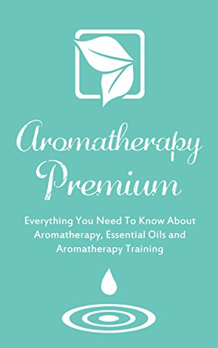 Aromatherapy Premium: Everything You Need To Know About Aromatherapy, Essential Oils and Aromatherapy Training (English Edition)