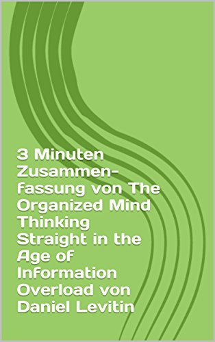 3 Minuten Zusammenfassung von The Organized Mind Thinking Straight in the Age of Information Overload von Daniel Levitin (thimblesofplenty 3 Minute Business Book Summary 1)