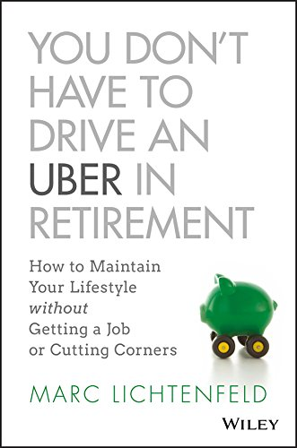 You Don't Have to Drive an Uber in Retirement: How to Maintain Your Lifestyle without Getting a Job or Cutting Corners