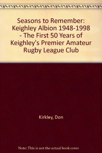 Seasons to Remember: Keighley Albion 1948-1998 - The First 50 Years of Keighley's Premier Amateur Rugby League Club por Don Kirkley
