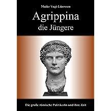 Agrippina die Jüngere: Die große römische Politikerin und ihre Zeit
