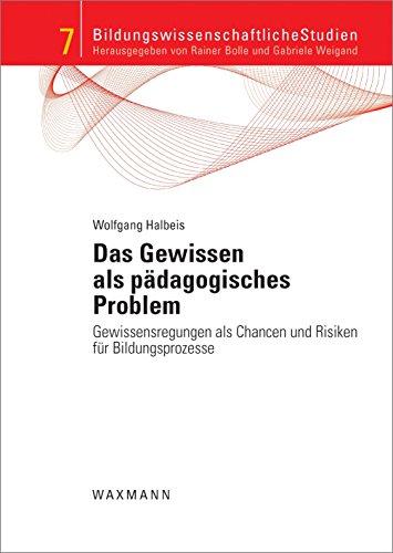 Das Gewissen als pädagogisches Problem: Gewissensregungen als Chancen und Risiken für Bildungsprozesse (Bildungswissenschaftliche Studien)