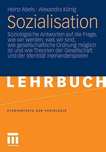 Sozialisation: Soziologische Antworten auf die Frage, wie wir werden, was wir sind, wie gesellschaftliche Ordnung möglich ist und wie Theorien der Gesellschaft ... (Studientexte zur Soziologie)