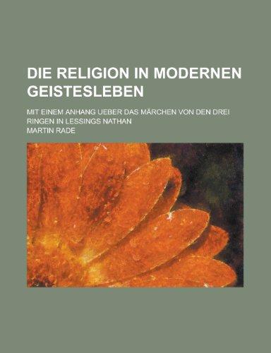 Die Religion in Modernen Geistesleben; Mit Einem Anhang Ueber Das Marchen Von Den Drei Ringen in Lessings Nathan