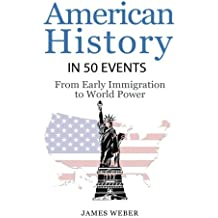 History: American History in 50 Events: From First Immigration to World Power (US History, History Books, USA History) (History in 50 Events Series)