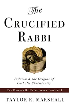The Crucified Rabbi: Judaism and the Origins of Catholic Christianity (The Origins of Catholicism Book 1) (English Edition) par [Marshall, Taylor]