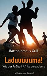 Laduuuuuma!: Wie der Fußball Afrika verzaubert (Kulturgeschichte)