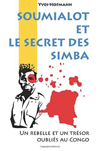 Soumialot et le secret des Simba: Un rebelle et un trésor oubliés au Congo par Yves Hofmann