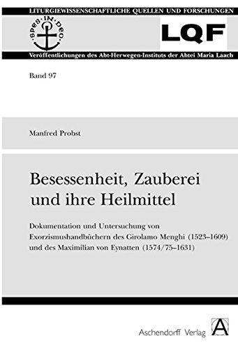 Besessenheit, Zauberei und ihre Heilmittel: Dokumentation und Untersuchung von Exorzismushandbüchern des Girolamo Menghi (1523-1609) und des Maximilian von Eynatten (1574/75-1631)
