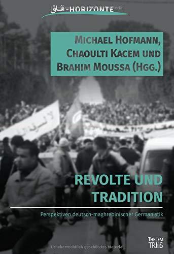 Revolte und Tradition: Perspektiven deutsch-maghrebinischer Germanistik (Horizonte / Studien zur deutsch-maghrebinischen Literatur und Kultur)