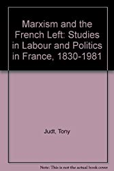 Marxism and the French Left: Studies in Labour and Politics in France, 1830-1981 by Tony Judt (1986-02-06)