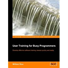 User Training for Busy Programmers: Develop effective software training classes quickly and easily by William Rice (2005-06-14)
