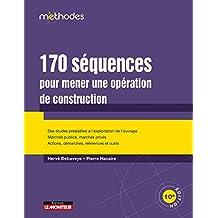 170 séquences pour mener une opération de construction: Des études préalables à l'exploitation, Marchés publics, marchés privés - Actions, démarches, réfenc