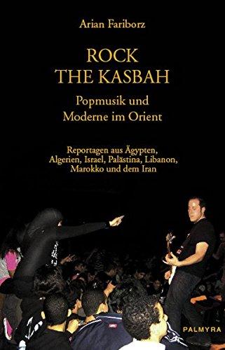 Rock The Kasbah - Popmusik und Moderne im Orient: Reportagen aus Ägypten, Algerien, Israel, Palästina, Marokko, dem Libanon und dem Iran