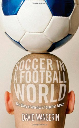 Soccer in a Football World: The Story of America's Forgotten Game (Sporting) por David Wangerin