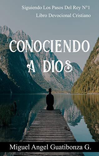 Conociendo A Dios: Libro Devocional Cristiano (Siguiendo Los Pasos Del Rey nº 1) por miguel angel guatibonza garcía