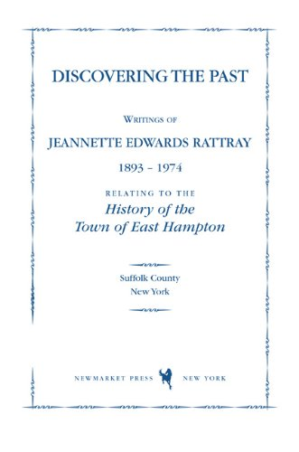 Discovering the Past: Writings of Jeannette Edwards Rattray 1893-1974 Relating to the History of the Town of East Hampton (The East Hampton Historical Collection)