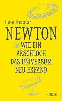 Newton - Wie ein Arschloch das Universum neu erfand von [Freistetter, Florian]