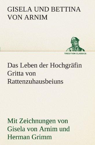 Das Leben der Hochgräfin Gritta von Rattenzuhausbeiuns: Mit Zeichnungen von Gisela von Arnim und Herman Grimm (TREDITION CLASSICS)
