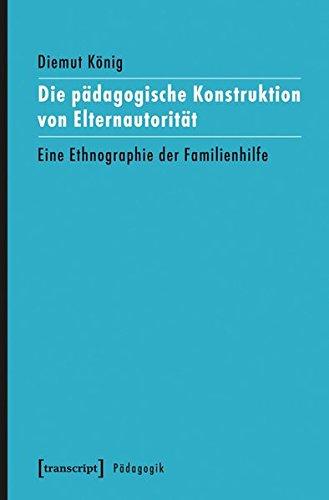 Die pädagogische Konstruktion von Elternautorität: Eine Ethnographie der Familienhilfe (Pädagogik)