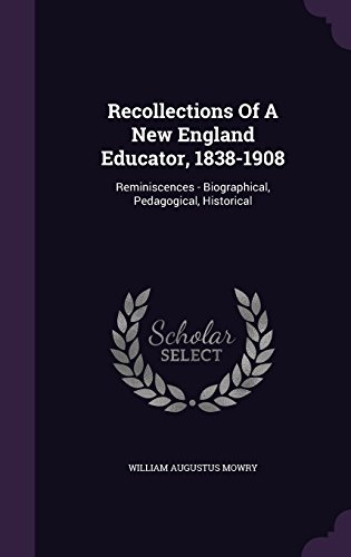 Recollections Of A New England Educator, 1838-1908: Reminiscences - Biographical, Pedagogical, Historical