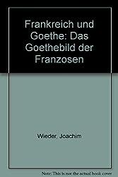 Frankreich und Goethe: Das Goethebild der Franzosen