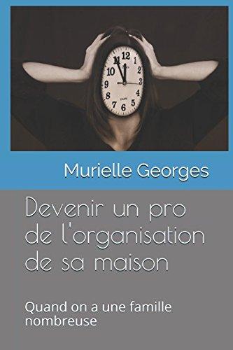Devenir un pro de l'organisation de sa maison quand on a une famille nombreuse par Murielle Georges