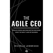 The Agile CEO: Reduce Stress and Make Better Decisions Using the New 7 Laws of Business (English Edition)