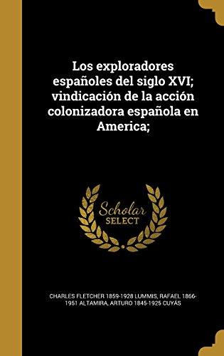 Los exploradores españoles del siglo XVI; vindicación de la acción colonizadora española en America;