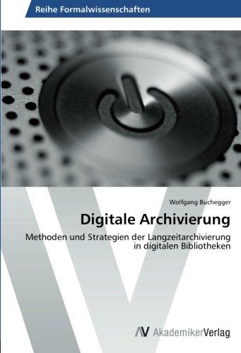 Digitale Archivierung (Digitale Archivierung: Methoden und Strategien der Langzeitarchivierung in digitalen Bibliotheken)