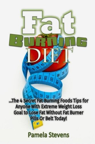 Fat Burning Diet: The 4 Secret Fat Burning Foods Tips for Anyone With Extreme We