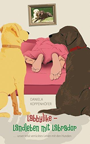 Labbylike - Landleben mit Labrador: ...unser total verrücktes Leben mit den Hunden