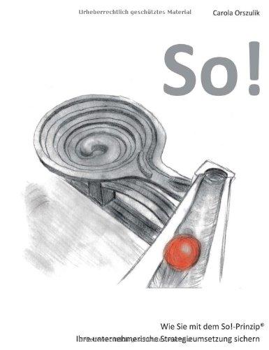 So!: Wie Sie mit dem So!-Prinzip® Ihre unternehmerische Strategieumsetzung sichern