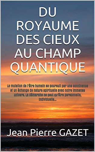 Couverture du livre DU ROYAUME DES CIEUX AU CHAMP QUANTIQUE: LA MUTATION. HUMAINE SE POURSUIT
