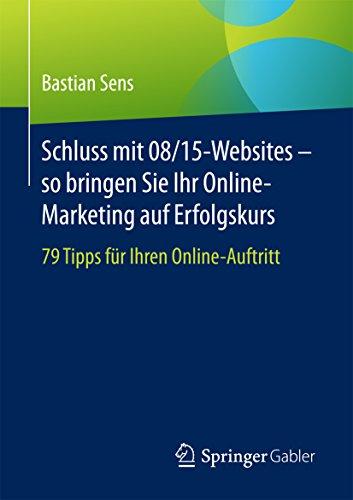 Schluss mit 08/15-Websites - so bringen Sie Ihr Online-Marketing auf Erfolgskurs: 79 Tipps für Ihren Online-Auftritt
