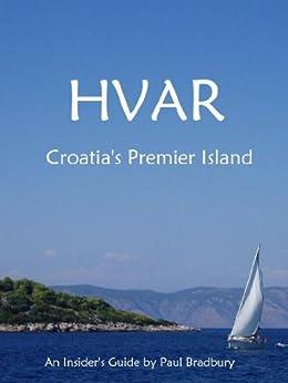Hvar: An Insider's Guide to Croatia's Premier Island by [Bradbury, Paul]