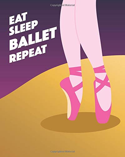 Eat Sleep Ballet Repeat: - Lined Notebook, Diary, Log & Journal - Cute Gift for Girls, Teens and Women Who Love Ballet Dancing (8