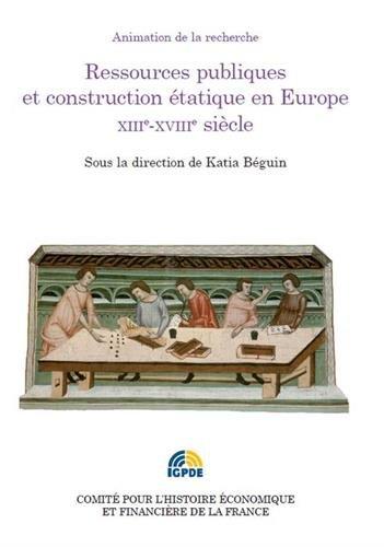 Ressources publiques et construction étatique en Europe XIIIe-XVIIIe siècle : Colloque des 2 et 3 juillet 2012 par Katia Béguin