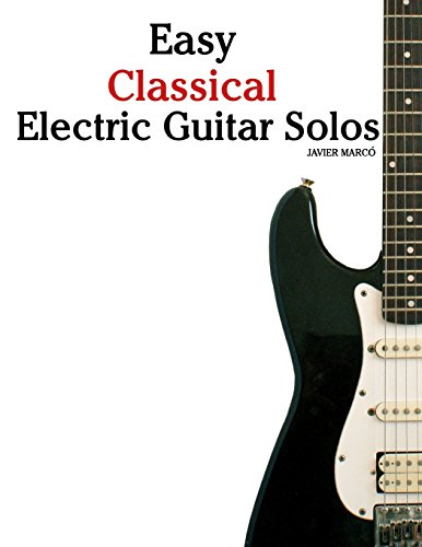 Easy Classical Electric Guitar Solos: Featuring music of Brahms, Mozart, Beethoven, Tchaikovsky and others. In Standard Notation and Tablature.