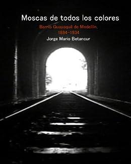 Moscas de todos los colores. Barrio Guayaquil de Medellín, 1894-1934 de [Betancur Gómez, Jorge Mario]