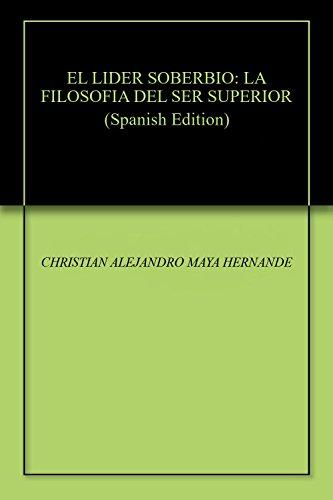 EL LIDER SOBERBIO: LA FILOSOFIA DEL SER SUPERIOR por CHRISTIAN ALEJANDRO MAYA HERNANDEZ