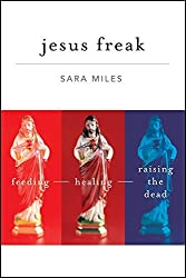 Jesus Freak: Feeding Healing Raising the Dead by Sara Miles (2010-01-26)