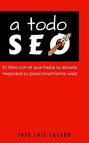 A TODO SEO: El libro de SEO con el que  hasta tu abuela mejorará  su posicionamiento web por JOSE LUIS CASADO