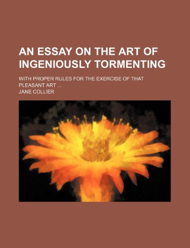 An Essay on the Art of Ingeniously Tormenting; With Proper Rules for the Exercise of That Pleasant Art