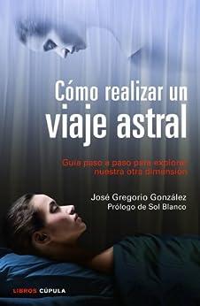 Cómo realizar un viaje astral: Guía para explorar nuestra otra dimensión par [González, José Gregorio]