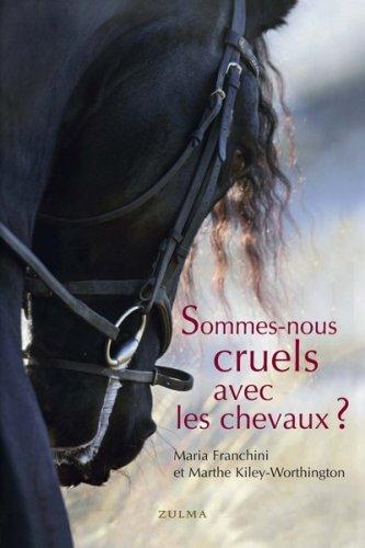 Sommes-nous cruels avec les chevaux ? : Comment instaurer un pacte juste avec l'espèce équine par Maria Franchini, Marthe Kiley-Worthington